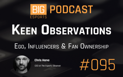 #95 – Keen Observations. Ego, Influencers & Fan Ownership – With Chris Hana – CEO At The Esports Observer